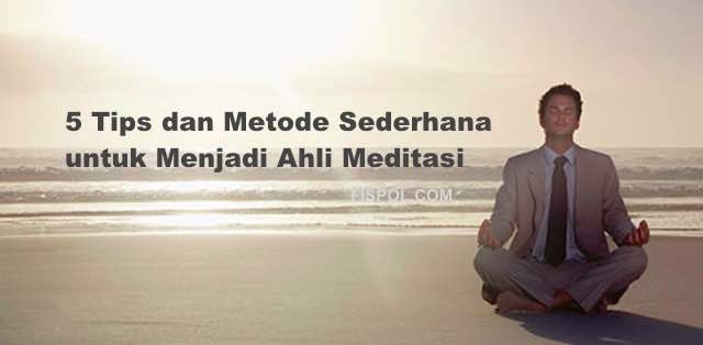 5 Tips dan Metode Sederhana untuk Menjadi Ahli Meditasi